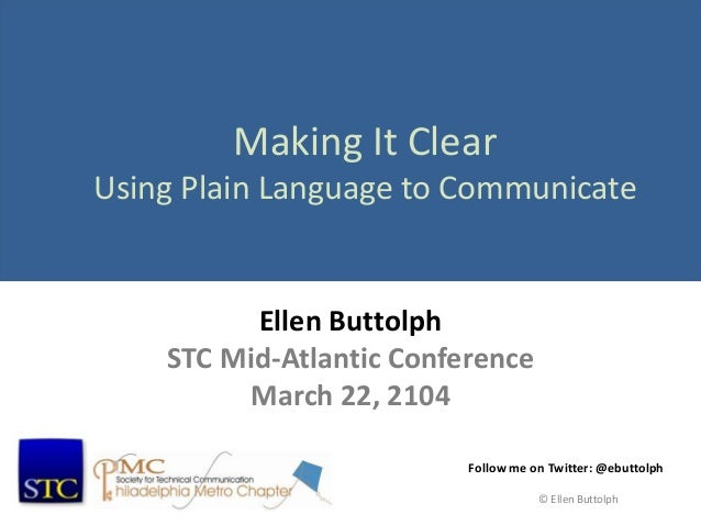 Making It Clear Using Plain Language to Communicate Ellen Buttolph STC Mid-Atlantic Conference March 22, 2104 Follow me on...