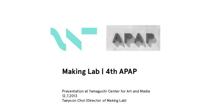 Making Lab | 4th APAP Presentation at Yamaguchi Center for Art and Media 12,7,2013 Taeyoon Choi (Director of Making Lab)