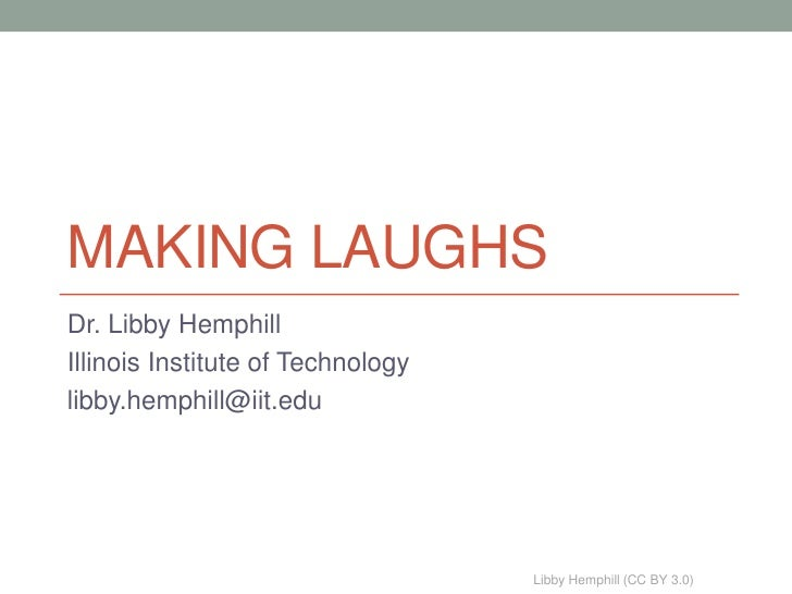 MAKING LAUGHSDr. Libby HemphillIllinois Institute of Technologylibby.hemphill@iit.edu                                   Li...