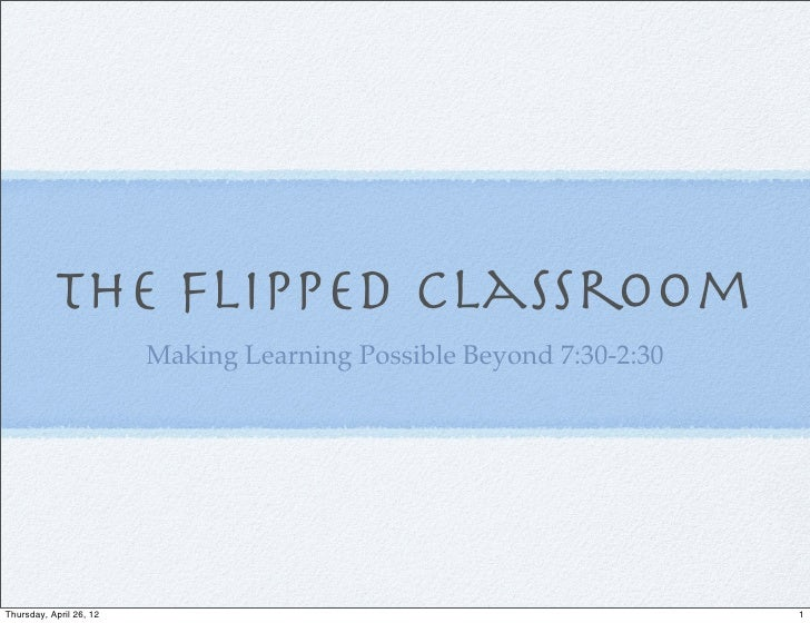 The Flipped Classroom                         Making Learning Possible Beyond 7:30-2:30Thursday, April 26, 12             ...