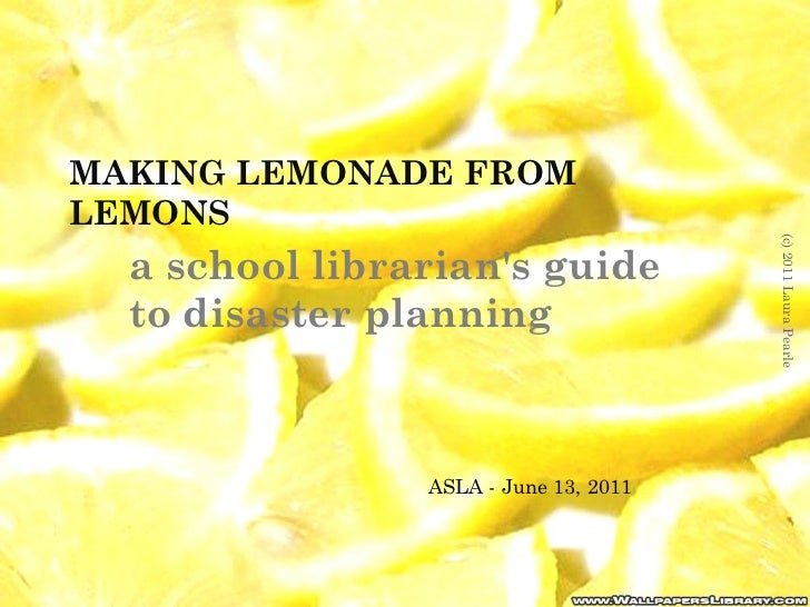 MAKING LEMONADE FROM LEMONS a school librarian's guide to disaster planning (c) 2011 Laura Pearle ASLA - June 13, 2011