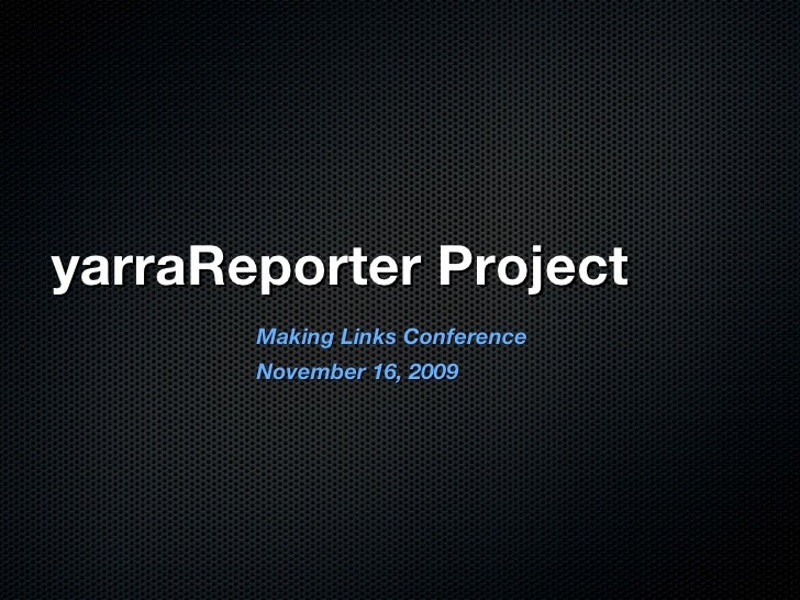 yarraReporter Project <ul><li>Making Links Conference </li></ul><ul><li>November 16, 2009 </li></ul>