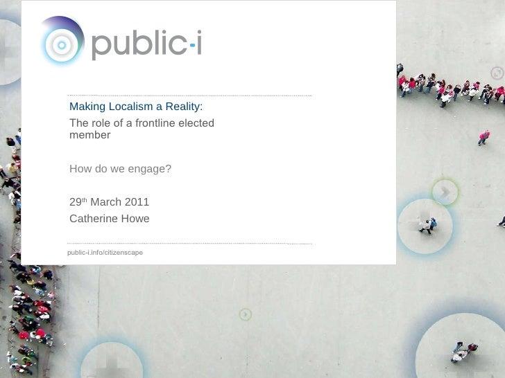 Making Localism a Reality:  <ul><li>The role of a frontline elected member </li></ul><ul><li>How do we engage? </li></ul><...