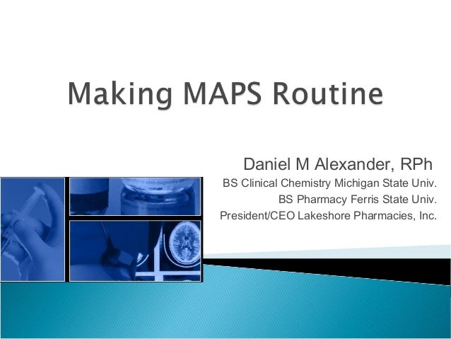 Daniel M Alexander, RPhBS Clinical Chemistry Michigan State Univ.BS Pharmacy Ferris State Univ.President/CEO Lakeshore Pha...