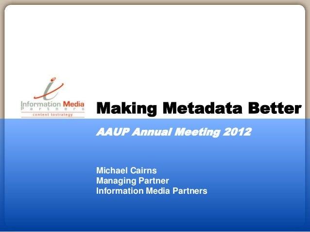 Michael Cairns Managing Partner Information Media Partners Making Metadata Better AAUP Annual Meeting 2012
