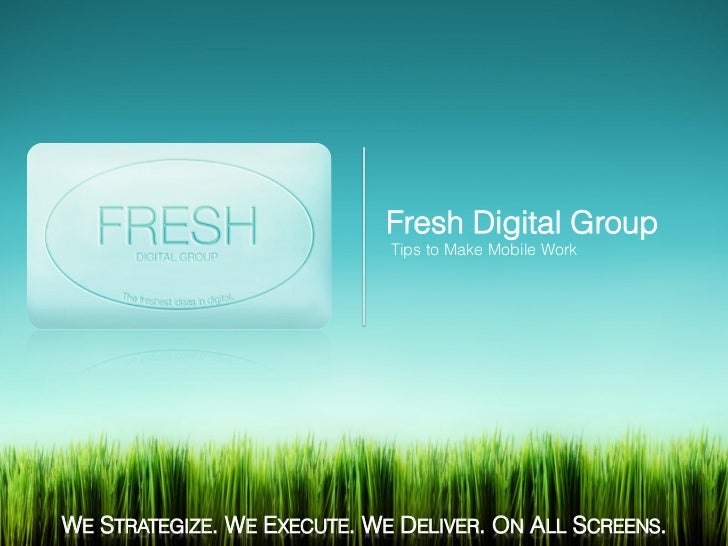 Fresh Digital Group                             Tips to Make Mobile WorkWE STRATEGIZE. WE EXECUTE. WE DELIVER. ON ALL SCRE...