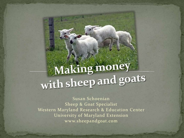 Making money with sheep and goats<br />Susan SchoenianSheep & Goat SpecialistWestern Maryland Research & Education CenterU...