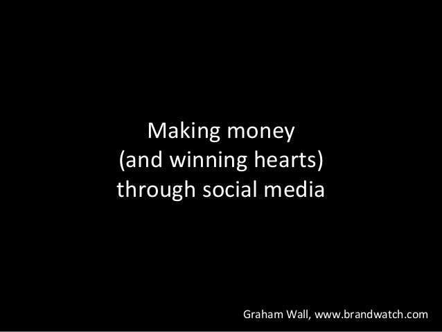 Making	   money	   	    (and	   winning	   hearts)	   	    through	   social	   media	    Graham	   Wall,	   www.brandwatc...