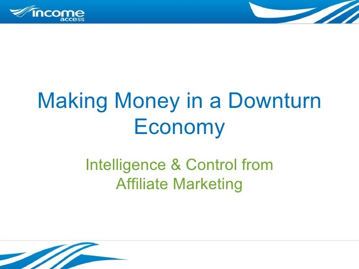 Making Money in a Downturn Economy Intelligence & Control from Affiliate Marketing