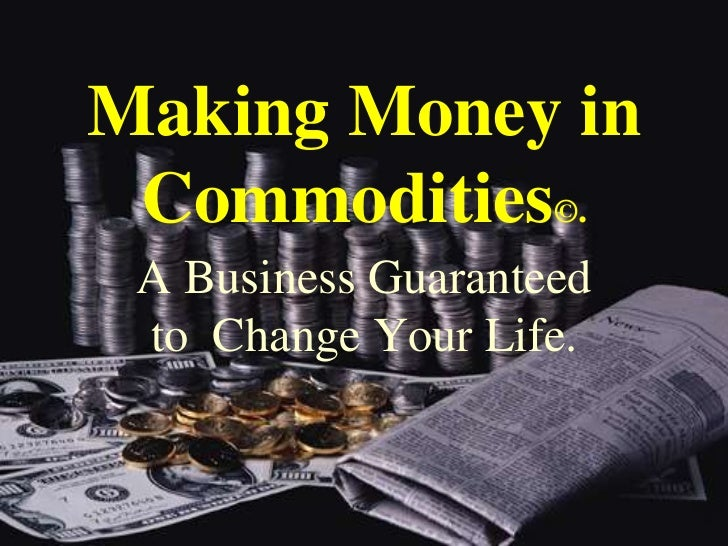 Making Money in Commodities©.<br />A Business Guaranteed  to  Change Your Life.<br />