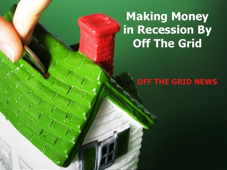 Making Money in Recession By Off The Grid OFF THE GRID NEWS