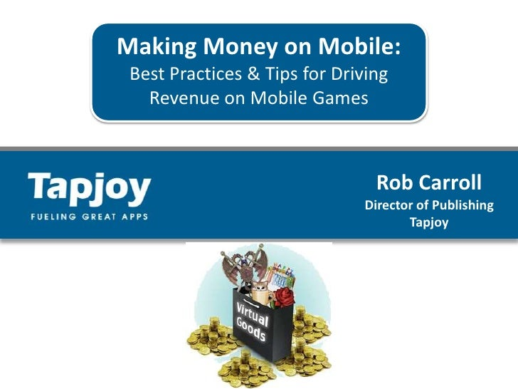 Making Money on Mobile:<br />Best Practices & Tips for Driving <br />Revenue on Mobile Games<br />Rob Carroll<br />Directo...