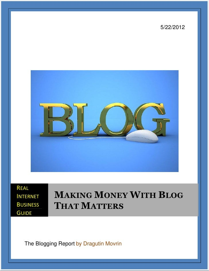 5/22/2012REALINTERNET     MAKING MONEY WITH BLOGBUSINESS     THAT MATTERSGUIDE  The Blogging Report by Dragutin Movrin