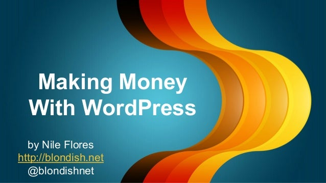 Making Money With WordPress by Nile Flores http://blondish.net @blondishnet