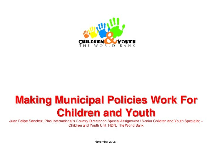 Making Municipal Policies Work For          Children and YouthJuan Felipe Sanchez, Plan International's Country Director o...