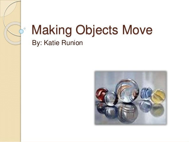 Making Objects Move By: Katie Runion