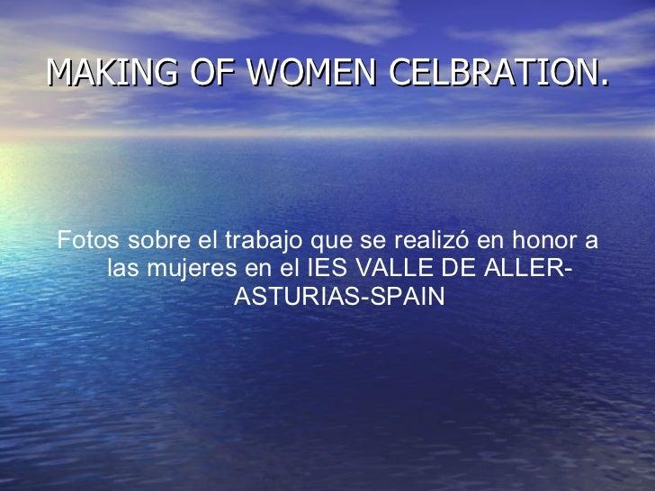 MAKING OF WOMEN CELBRATION. <ul><li>Fotos sobre el trabajo que se realizó en honor a las mujeres en el IES VALLE DE ALLER-...