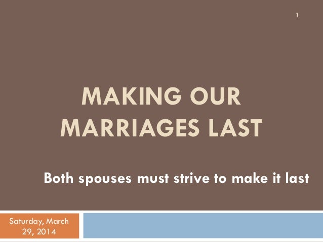 MAKING OUR MARRIAGES LAST Both spouses must strive to make it last Saturday, March 29, 2014 1