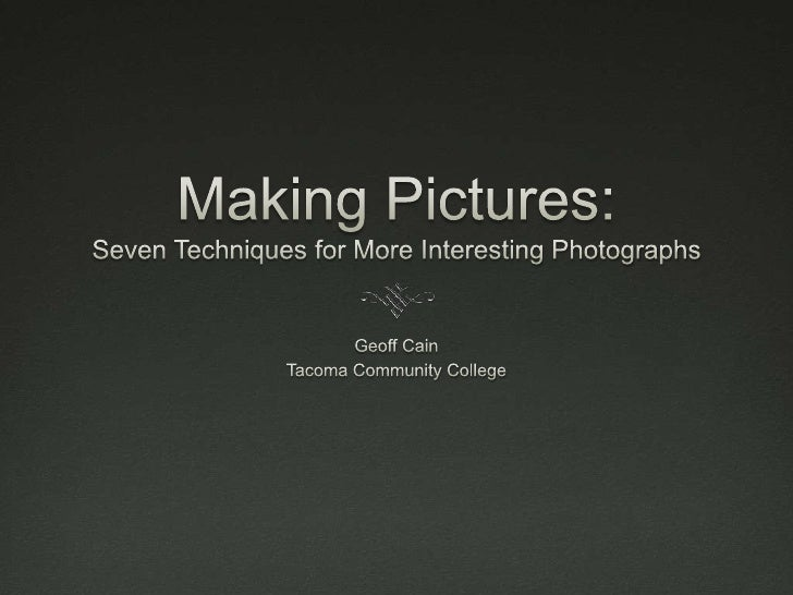 Making Pictures: Seven Techniques for More Interesting Photographs<br />Geoff Cain<br />Tacoma Community College<br />