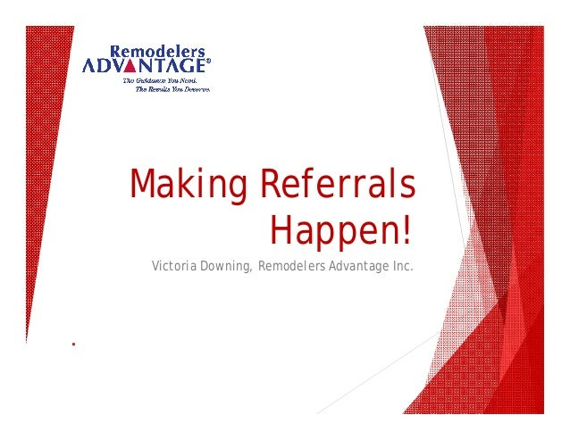 Making Referrals Happen! Victoria Downing, Remodelers Advantage Inc.