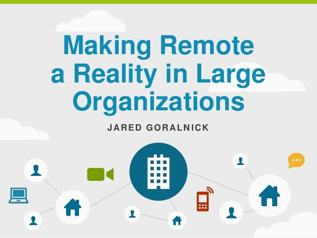 Making Remote a Reality in Large Organizations JARED GORALNICK