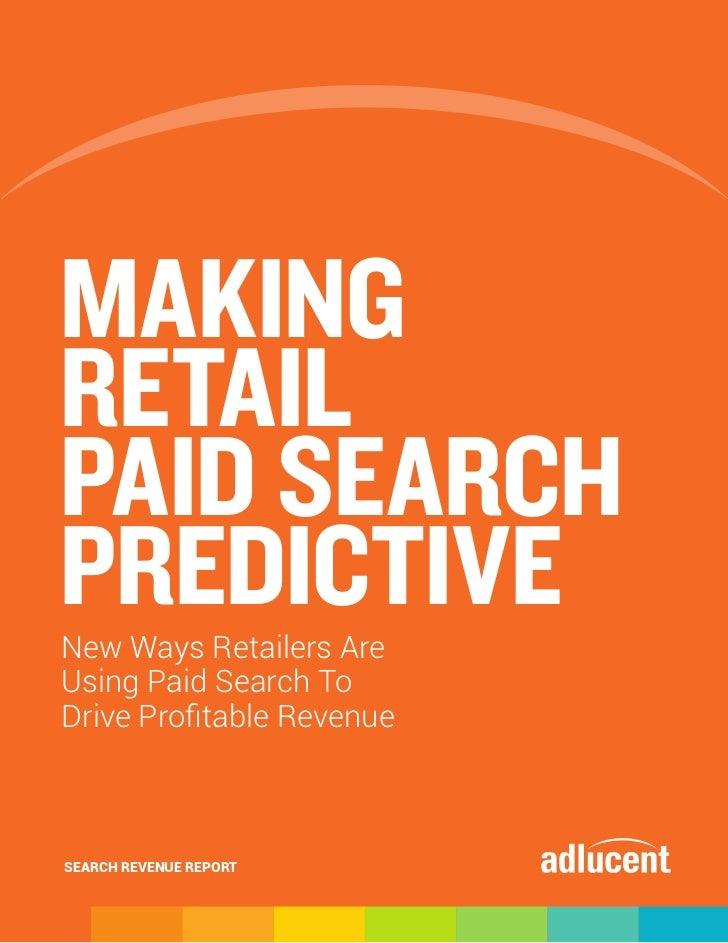 MAKINGRETAILPAID SEARCHPREDICTIVENew Ways Retailers AreUsing Paid Search ToDrive Profitable RevenueSEARCH REVENUE REPORT
