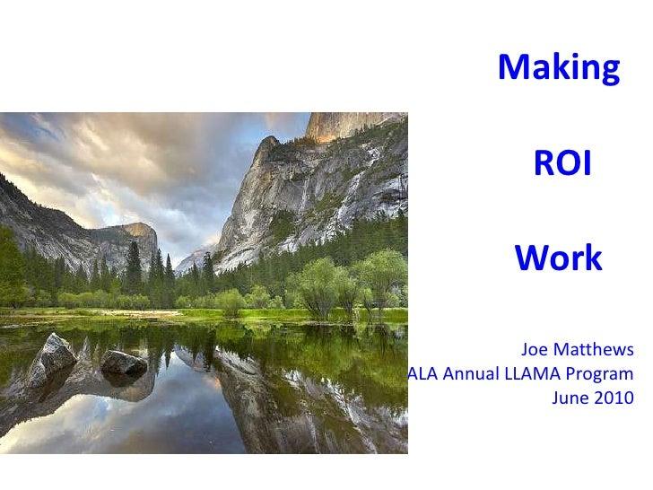 Making ROI Work<br />Joe Matthews<br />ALA Annual LLAMA Program<br />June 2010<br />