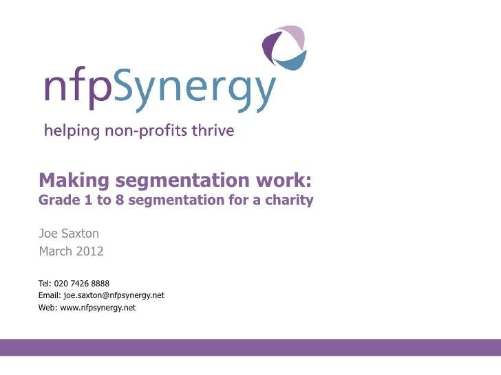 Making segmentation work:Grade 1 to 8 segmentation for a charityJoe SaxtonMarch 2012Tel: 020 7426 8888Email: joe.saxton@nf...
