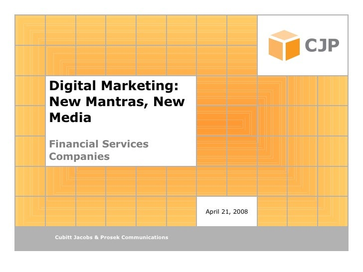 Digital Marketing: New Mantras, New Media Financial Services Companies April 21, 2008 Cubitt Jacobs & Prosek Communications
