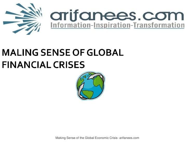 Making Sense of the Global Economic Crisis- arifanees.com<br />Global Economic Recession<br />MALING SENSE OF GLOBALFINANC...