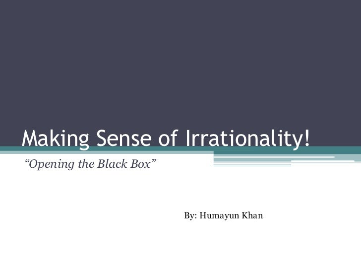 "Making Sense of Irrationality!""Opening the Black Box""                          By: Humayun Khan"