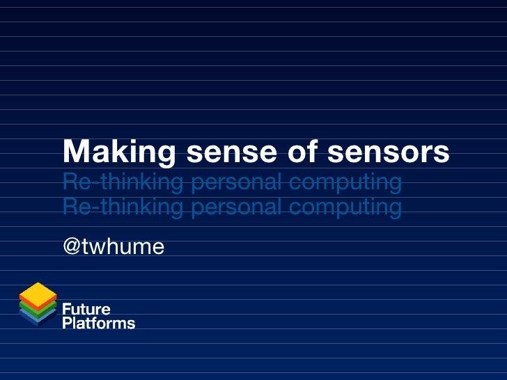 Making sense of sensors Re-thinking personal computing Re-thinking personal computing @twhume