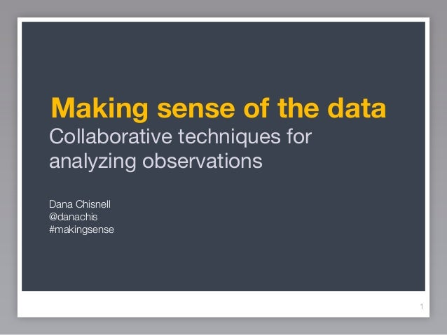 Making sense of the dataCollaborative techniques foranalyzing observationsDana Chisnell@danachis#makingsense              ...
