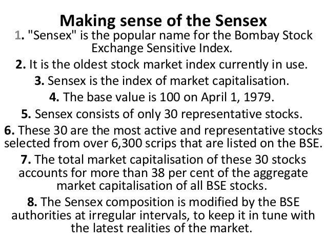 "Making sense of the Sensex  1. ""Sensex"" is the popular name for the Bombay Stock                  Exchange Sensitive Index..."