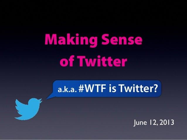 Making Senseof Twittera.k.a. #WTF is Twitter?June 12, 2013