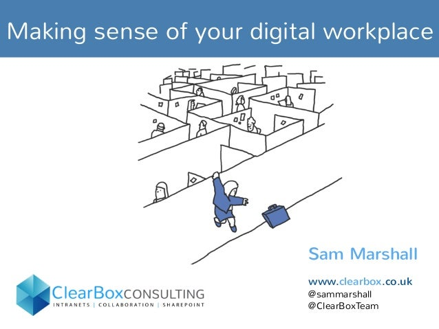 Making sense of your digital workplace Sam Marshall www.clearbox.co.uk @sammarshall @ClearBoxTeam