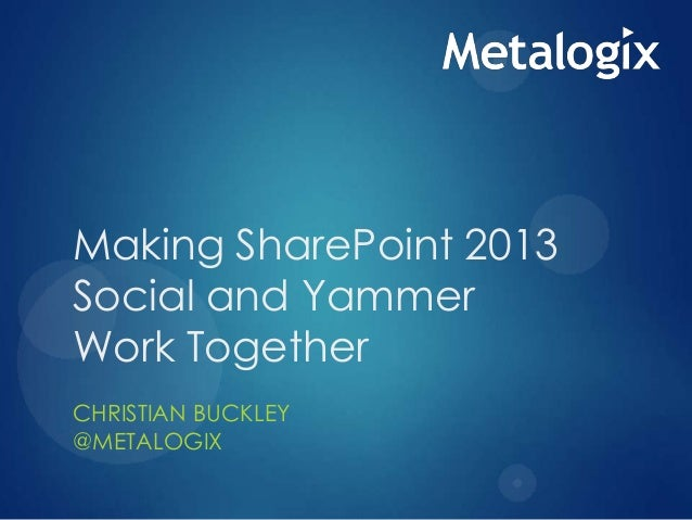 Making SharePoint 2013 Social and Yammer Work Together CHRISTIAN BUCKLEY @METALOGIX