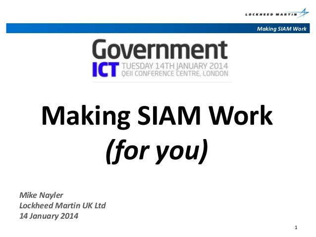 Making SIAM Work  Making SIAM Work (for you) Mike Nayler Lockheed Martin UK Ltd 14 January 2014 1