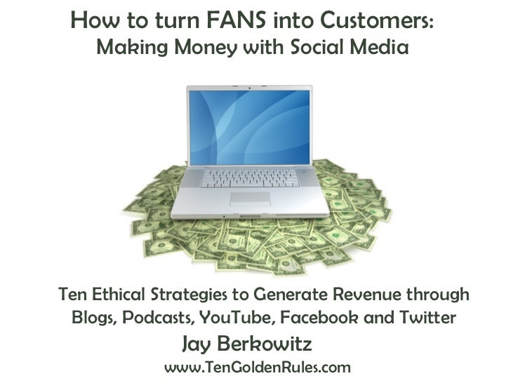 How to turn FANS into Customers:  Making Money with Social Media  Jay Berkowitz   www.TenGoldenRules.com Ten Ethical Strat...