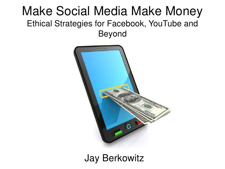 Make Social Media Make MoneyEthical Strategies for Facebook, YouTube and Beyond<br />Jay Berkowitz<br />