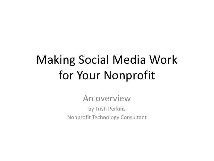 Making Social Media Workfor Your Nonprofit<br />An overview <br />by Trish Perkins<br />Nonprofit Technology Consultant<br />