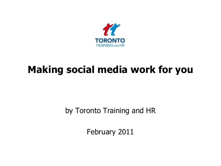 Making social media work for you<br />by Toronto Training and HR <br />February 2011<br />