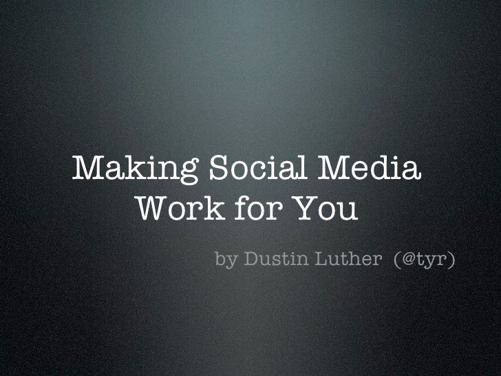 Making Social Media   Work for You        by Dustin Luther (@tyr)