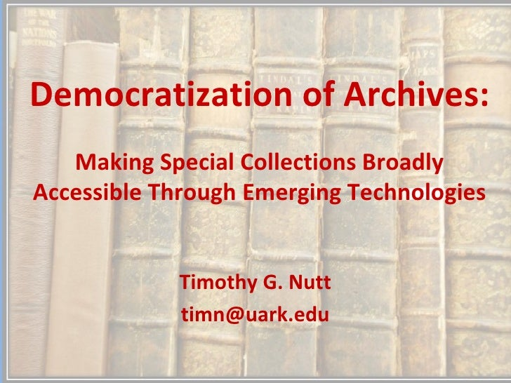 Democratization of Archives:   Making Special Collections BroadlyAccessible Through Emerging Technologies            Timot...