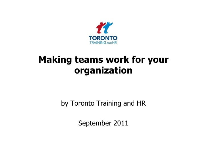 Making teams work for your organization <br />by Toronto Training and HR <br />September 2011<br />