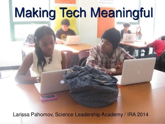 Making Tech Meaningful Larissa Pahomov, Science Leadership Academy / IRA 2014