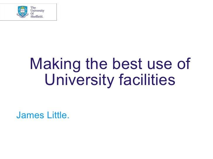 Making the best use of    University facilitiesJames Little.