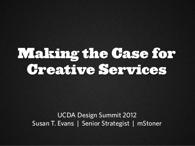 Making the Case for Creative Services          UCDA Design Summit 2012 Susan T. Evans | Senior Strategist | mStoner
