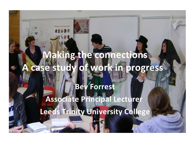 Making the connections A case study of work in progress  Bev Forrest Associate Principal Lecturer  Leeds Trinity Universit...