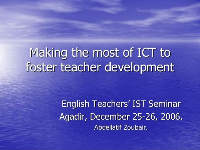 Making the most of ICT tofoster teacher development     English Teachers' IST Seminar     Agadir, December 25-26, 2006.   ...